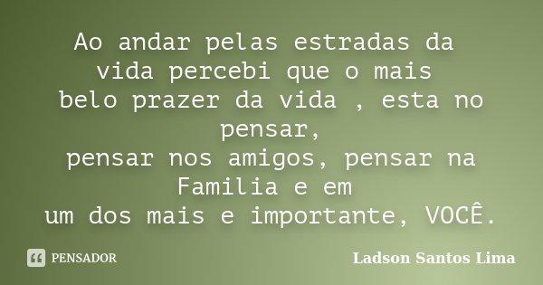 Ao andar pelas estradas da vida percebi que o mais belo prazer da vida , esta no pensar, pensar nos amigos, pensar na Familia e em um dos mais e importante, VOC... Frase de Ladson Santos Lima.