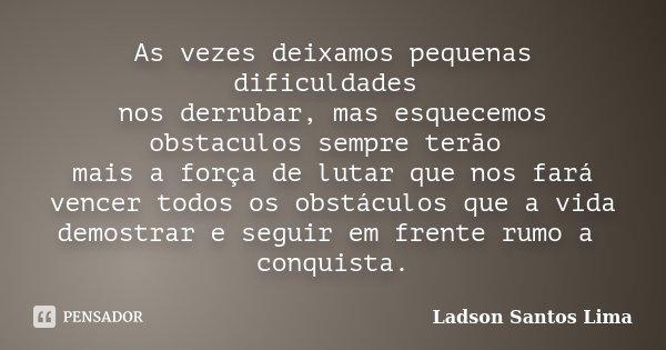 As vezes deixamos pequenas dificuldades nos derrubar, mas esquecemos obstaculos sempre terão mais a força de lutar que nos fará vencer todos os obstáculos que a... Frase de Ladson Santos Lima.