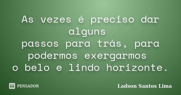 As vezes é preciso dar alguns passos para trás, para podermos exergarmos o belo e lindo horizonte.... Frase de Ladson Santos Lima.