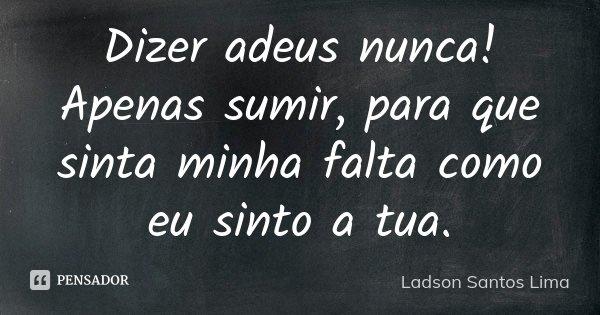 Dizer adeus nunca! Apenas sumir, para que sinta minha falta como eu sinto a tua.... Frase de Ladson Santos Lima.