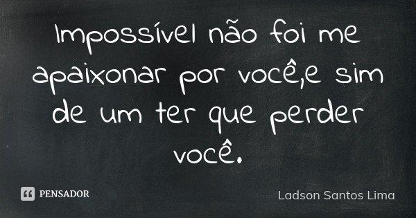 Impossível não foi me apaixonar por você,e sim de um ter que perder você.... Frase de ladson Santos Lima.