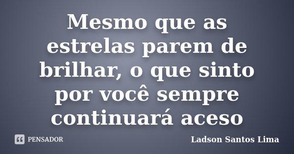Mesmo que as estrelas parem de brilhar, o que sinto por você sempre continuará aceso... Frase de Ladson Santos Lima.