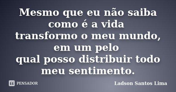 Mesmo que eu não saiba como é a vida transformo o meu mundo, em um pelo qual posso distribuir todo meu sentimento.... Frase de Ladson Santos Lima.