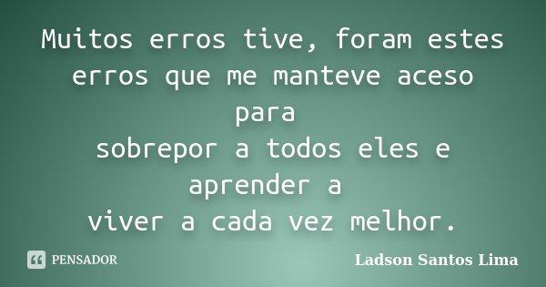 Muitos erros tive, foram estes erros que me manteve aceso para sobrepor a todos eles e aprender a viver a cada vez melhor.... Frase de Ladson Santos Lima.