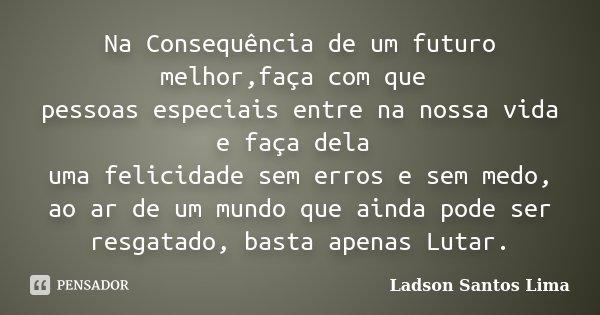Na Consequência de um futuro melhor,faça com que pessoas especiais entre na nossa vida e faça dela uma felicidade sem erros e sem medo, ao ar de um mundo que ai... Frase de Ladson Santos Lima.