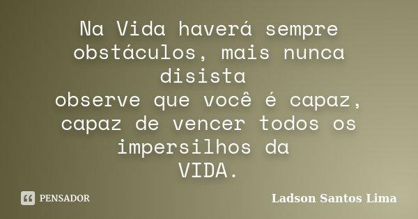 Na Vida haverá sempre obstáculos, mais nunca disista observe que você é capaz, capaz de vencer todos os impersilhos da VIDA.... Frase de Ladson Santos Lima.
