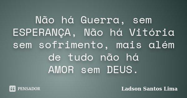 Não há Guerra, sem ESPERANÇA, Não há Vitória sem sofrimento, mais além de tudo não há AMOR sem DEUS.... Frase de Ladson Santos Lima.