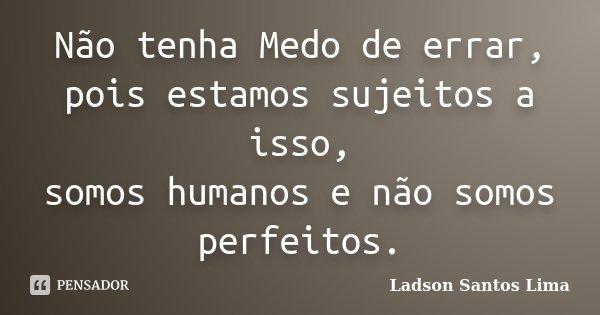 Não tenha Medo de errar, pois estamos sujeitos a isso, somos humanos e não somos perfeitos.... Frase de Ladson Santos Lima.