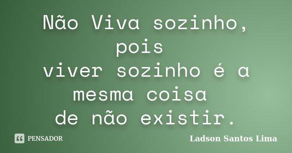 Não Viva sozinho, pois viver sozinho é a mesma coisa de não existir.... Frase de Ladson Santos Lima.