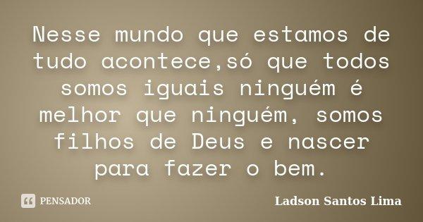 Nesse mundo que estamos de tudo acontece,só que todos somos iguais ninguém é melhor que ninguém, somos filhos de Deus e nascer para fazer o bem.... Frase de Ladson Santos Lima.