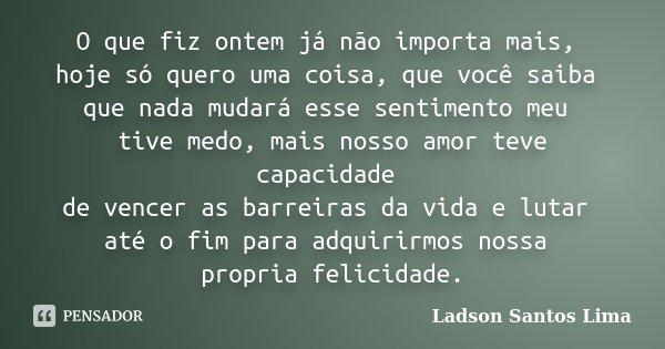 O que fiz ontem já não importa mais, hoje só quero uma coisa, que você saiba que nada mudará esse sentimento meu tive medo, mais nosso amor teve capacidade de v... Frase de Ladson Santos Lima.