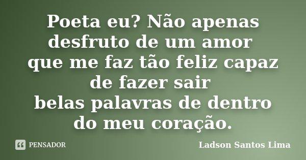 Poeta eu? Não apenas desfruto de um amor que me faz tão feliz capaz de fazer sair belas palavras de dentro do meu coração.... Frase de Ladson Santos Lima.