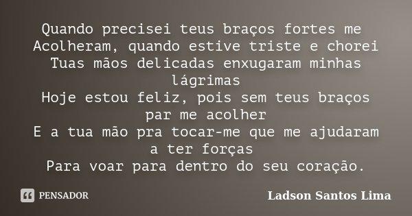 Quando precisei teus braços fortes me Acolheram, quando estive triste e chorei Tuas mãos delicadas enxugaram minhas lágrimas Hoje estou feliz, pois sem teus bra... Frase de ladson Santos Lima.
