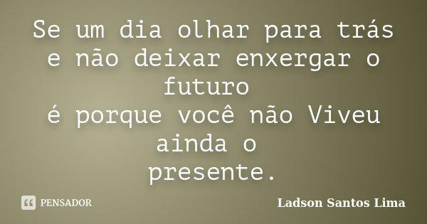 Se um dia olhar para trás e não deixar enxergar o futuro é porque você não Viveu ainda o presente.... Frase de Ladson Santos Lima.
