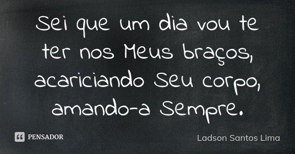 Sei que um dia vou te ter nos Meus braços, acariciando Seu corpo, amando-a Sempre.... Frase de ladson Santos Lima.