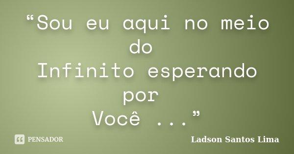 """""""Sou eu aqui no meio do Infinito esperando por Você ...""""... Frase de ladson Santos Lima."""