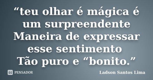 """""""teu olhar é mágica é um surpreendente Maneira de expressar esse sentimento Tão puro e """"bonito.""""... Frase de Ladson Santos Lima."""