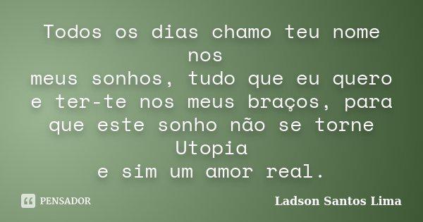 Todos os dias chamo teu nome nos meus sonhos, tudo que eu quero e ter-te nos meus braços, para que este sonho não se torne Utopia e sim um amor real.... Frase de Ladson Santos Lima.