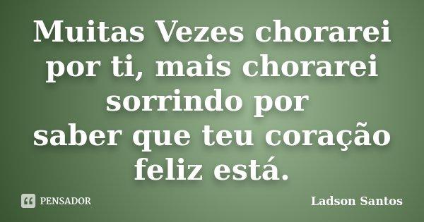 Muitas Vezes chorarei por ti, mais chorarei sorrindo por saber que teu coração feliz está.... Frase de Ladson Santos.