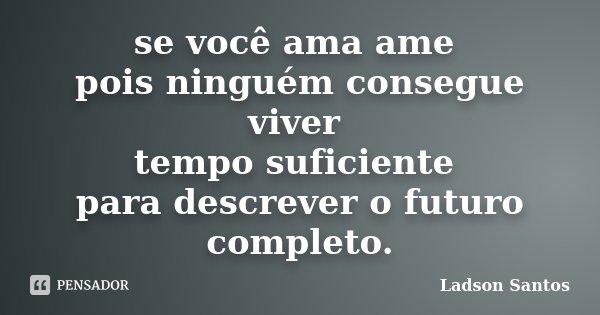 se você ama ame pois ninguém consegue viver tempo suficiente para descrever o futuro completo.... Frase de Ladson Santos.