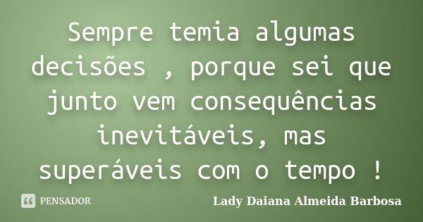 Sempre temia algumas decisões , porque sei que junto vem consequências inevitáveis, mas superáveis com o tempo !... Frase de Lady Daiana Almeida Barbosa.