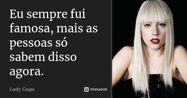 Eu sempre fui famosa, mais as pessoas só sabem disso agora.... Frase de Lady Gaga.