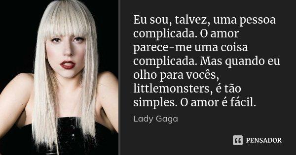 Eu sou, talvez, uma pessoa complicada. O amor parece-me uma coisa complicada. Mas quando eu olho para vocês, littlemonsters, é tão simples. O amor é fácil.... Frase de Lady Gaga.