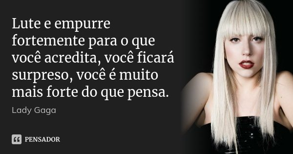 Lute e empurre fortemente para o que você acredita, você ficará surpreso, você é muito mais forte do que pensa.... Frase de Lady Gaga.