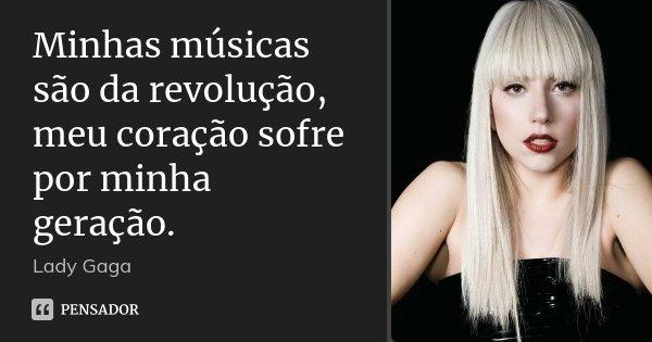 Minhas músicas são da revolução, meu coração sofre por minha geração.... Frase de Lady Gaga.