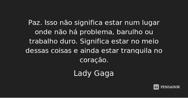 Paz. Isso não significa estar num lugar onde não há problema, barulho ou trabalho duro. Significa estar no meio dessas coisas e ainda estar tranquila no coração... Frase de Lady Gaga.