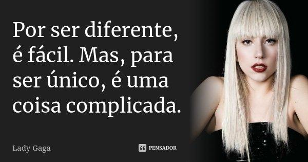 Por ser diferente, é fácil. Mas, para ser único, é uma coisa complicada.... Frase de Lady Gaga.