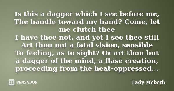 Is this a dagger which I see before me, The handle toward my hand? Come, let me clutch thee I have thee not, and yet I see thee still Art thou not a fatal visio... Frase de Lady Mcbeth.