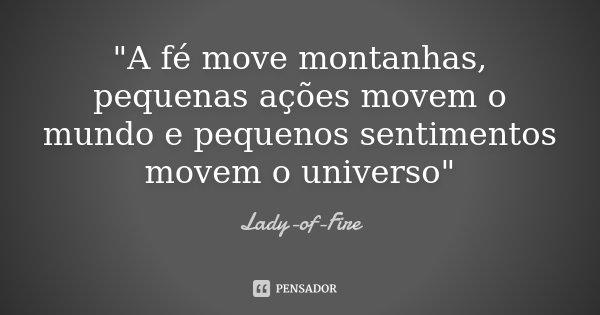 """""""A fé move montanhas, pequenas ações movem o mundo e pequenos sentimentos movem o universo""""... Frase de Lady-of-Fire."""