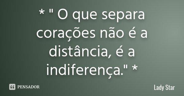 """* """" O que separa corações não é a distância, é a indiferença."""" *... Frase de Lady Star."""