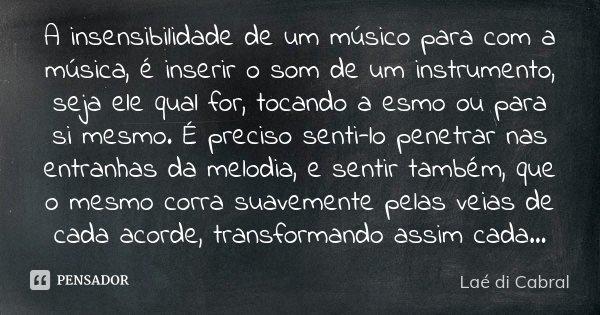 A insensibilidade de um músico para com a música, é inserir o som de um instrumento, seja ele qual for, tocando a esmo ou para si mesmo. É preciso senti-lo pene... Frase de Laé di Cabral.