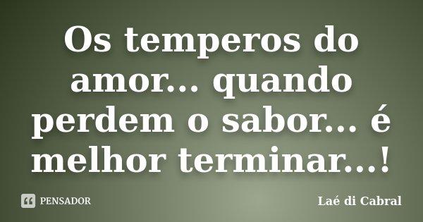 Os temperos do amor... quando perdem o sabor... é melhor terminar...!... Frase de Laé Di Cabral.