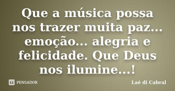 Que a música possa nos trazer muita paz... emoção... alegria e felicidade. Que Deus nos ilumine...!... Frase de Laé di Cabral.