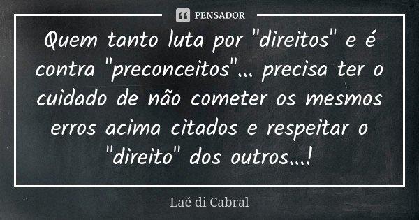 """Quem tanto luta por """"direitos"""" e é contra """"preconceitos""""... precisa ter o cuidado de não cometer os mesmos erros acima citados e respeitar o... Frase de Laé di Cabral."""