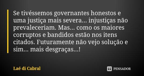 Se tivéssemos governantes honestos e uma justiça mais severa... injustiças não prevaleceriam. Mas... como os maiores corruptos e bandidos estão nos itens citado... Frase de Laé di Cabral.