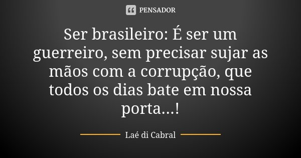 Ser brasileiro: É ser um guerreiro, sem precisar sujar as mãos com a corrupção, que todos os dias bate em nossa porta...!... Frase de Laé di Cabral.