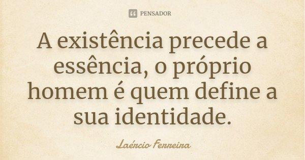 A existência precede a essência, o próprio homem é quem define a sua identidade.... Frase de Laércio Ferreira.