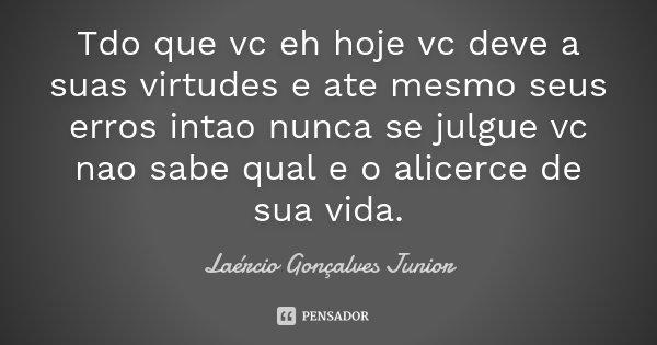Tdo que vc eh hoje vc deve a suas virtudes e ate mesmo seus erros intao nunca se julgue vc nao sabe qual e o alicerce de sua vida.... Frase de Laércio Gonçalves Junior.