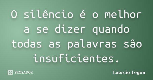 O silêncio é o melhor a se dizer quando todas as palavras são insuficientes.... Frase de Laercio Legon.
