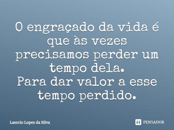O engraçado da vida é que às vezes precisamos perder um tempo dela. Para dar valor a esse tempo perdido... Frase de Laercio Lopes da Silva.