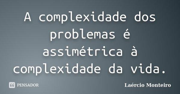 A complexidade dos problemas é assimétrica à complexidade da vida.... Frase de Laércio Monteiro.