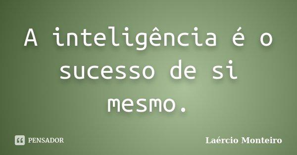 A inteligência é o sucesso de si mesmo.... Frase de Laércio Monteiro.