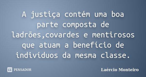 A justiça contém uma boa parte composta de ladrões,covardes e mentirosos que atuam a benefício de indivíduos da mesma classe.... Frase de Laércio Monteiro.