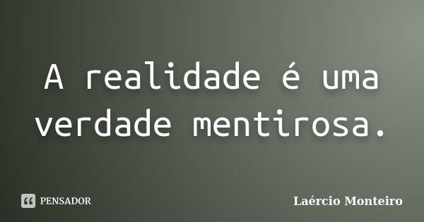 A realidade é uma verdade mentirosa.... Frase de Laércio Monteiro.