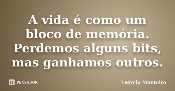 A vida é como um bloco de memória. Perdemos alguns bits, mas ganhamos outros.... Frase de Laércio Monteiro.