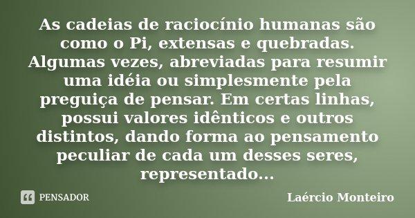 As cadeias de raciocínio humanas são como o Pi, extensas e quebradas. Algumas vezes, abreviadas para resumir uma idéia ou simplesmente pela preguiça de pensar. ... Frase de Laércio Monteiro.